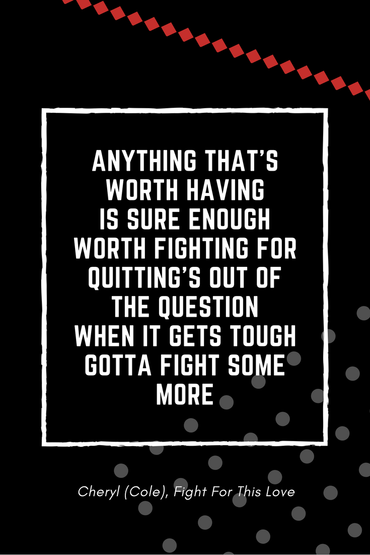 Anything that's worth havingIs sure enough worth fighting forQuitting's out of the questionWhen it gets toughGotta fight some more