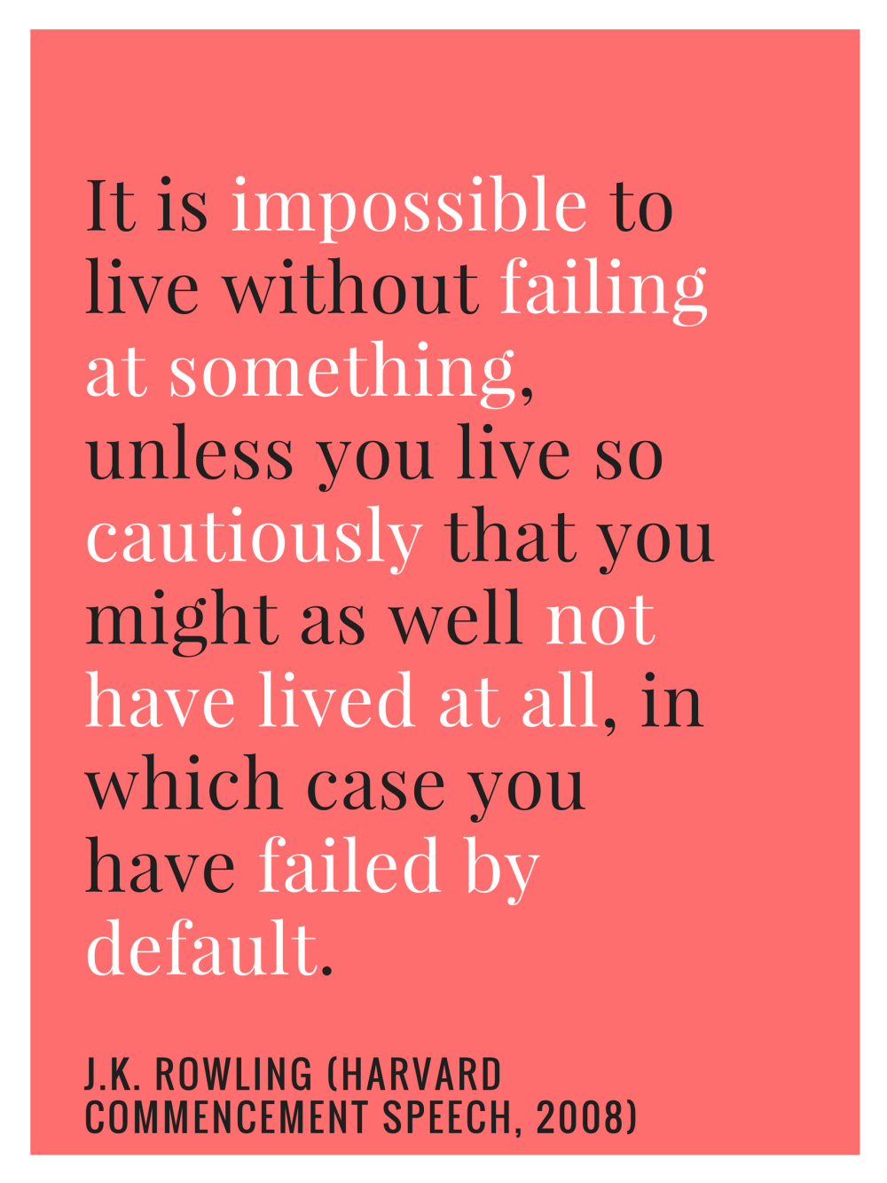 It is impossible to live without failing at something, unless you live so cautiously that you might as well not have lived at all, in which case you have failed by default.